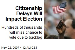Citizenship Delays Will Impact Election