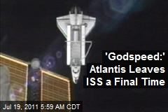 'Godspeed:' Atlantis Leaves ISS a Final Time