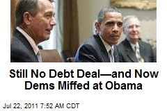 Still No Debt Deal—and Now Dems Miffed at Obama