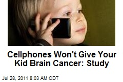Cellphones Won't Give Your Kid Brain Cancer: Study