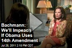 Michele Bachmann: Obama Would Be Impeached If He Raises Debt Ceiling With 14th Amendment