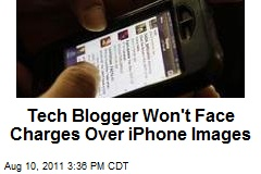 Tech Blogger Won't Face Charges Over iPhone Images