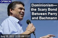 Dominionism— the Scary Bond Between Perry and Bachmann