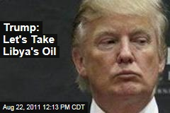 Donald Trump: Let's Take Libya's Oil