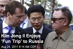 Kim Jong Il Enjoys 'Fun Trip' to Russia