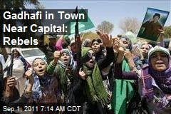 Gadhafi in Town Near Capital: Rebels