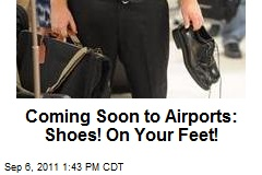 Coming Soon to Airports: Shoes! On Your Feet!