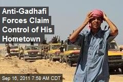 Anti-Gadhafi Forces Claim Control of His Hometown