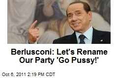 Berlusconi: Let's Rename Our Party 'Go Pussy!'