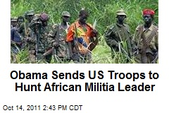 Obama Sends US Troops to Hunt African Militia Leader