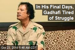 In His Final Days, Gadhafi Tired of Struggle