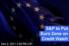 S&P to Put Euro Zone on Credit Watch