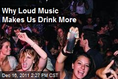 Why Loud Music Makes Us Drink More