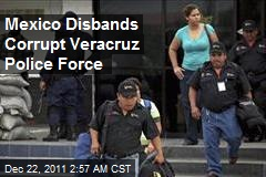 Mexico Disbands Corrupt Veracruz Police Force