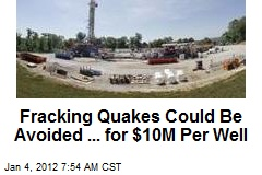 Fracking Quakes Could Be Avoided ... for $10M Per Well
