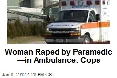 Woman Raped by Paramedic —in Ambulance: Cops