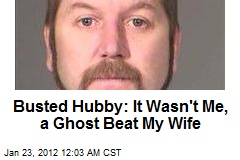 Busted Hubby: It Wasn't Me, A Ghost Attacked My Wife