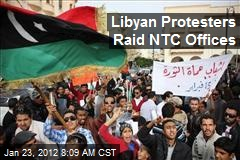 Libyan Protesters Raid NTC Offices