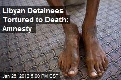 Libyan Detainees Tortured to Death: Amnesty
