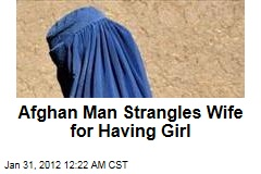 Afghan Man Strangles Wife for Having Girl