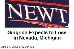 Gingrich Expects to Lose in Nevada, Michigan