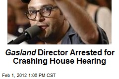 Gasland Director Arrested for Crashing House Hearing