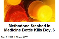 Methadone Stashed in Medicine Bottle Kills Boy, 6