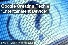 Google Creating Techie 'Entertainment Device'