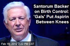 Santorum Backer on Birth Control: 'Gals' Put Aspirin Between Knees