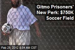 Gitmo Prisoners' New Perk: $750K Soccer Field