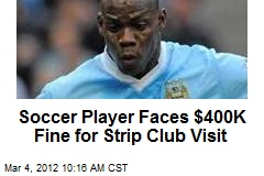 Soccer Player Faces $400K Fine for Strip Club Visit