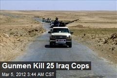 Gunmen Kill 25 Iraq Cops