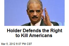 Holder Defends the Right to Kill Americans