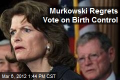 Murkowski Regrets Vote on Birth Control