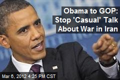 Obama to GOP: Stop 'Casual' Talk About War in Iran