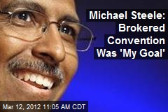 Michael Steele: Brokered Convention Was 'My Goal'