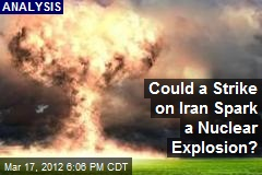 Could a Strike on Iran Spark a Nuclear Explosion?