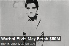 Warhol Elvis May Fetch $50M
