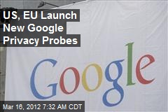 US, EU Launch New Google Privacy Probes