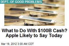 Apple's Dilemma: What to Do With $100B Cash?