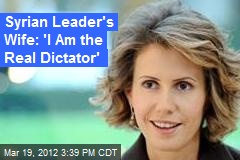 Syrian Leader's Wife: 'I Am the Real Dictator'