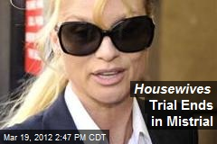 Housewives Trial Ends in Mistrial