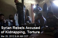 Syrian Rebels Accused of Kidnapping, Torture