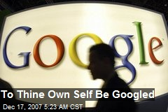 To Thine Own Self Be Googled