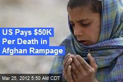 US Pays $50K Per Death in Afghan Rampage