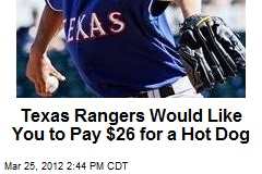 Texas Rangers Would Like You to Pay $26 for a Hot Dog