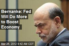 Bernanke: Fed Will Do More to Boost Economy