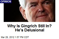 Why Is Gingrich Still In? He's Delusional