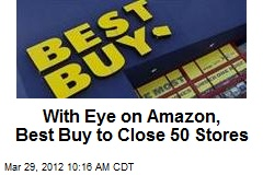 With Eye on Amazon, Best Buy to Close 50 Stores