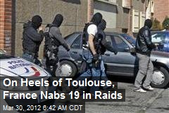 On Heels of Toulouse, France Nabs 19 in Raids